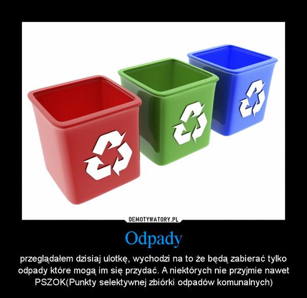 Odpady – przeglądałem dzisiaj ulotkę, wychodzi na to że będą zabierać tylko odpady które mogą im się przydać. A niektórych nie przyjmie nawet PSZOK(Punkty selektywnej zbiórki odpadów komunalnych)