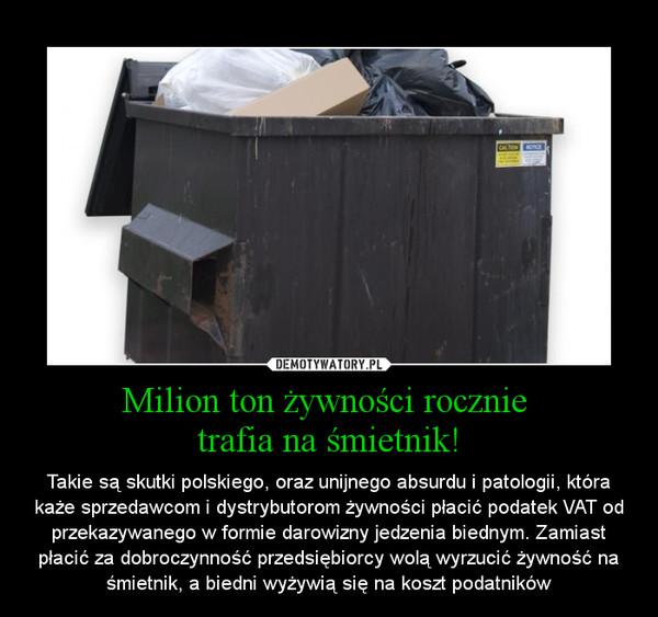 Milion ton żywności rocznie trafia na śmietnik! – Takie są skutki polskiego, oraz unijnego absurdu i patologii, która każe sprzedawcom i dystrybutorom żywności płacić podatek VAT od przekazywanego w formie darowizny jedzenia biednym. Zamiast płacić za dobroczynność przedsiębiorcy wolą wyrzucić żywność na śmietnik, a biedni wyżywią się na koszt podatników
