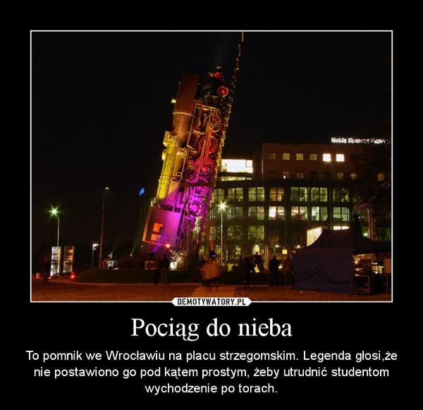 Pociąg do nieba – To pomnik we Wrocławiu na placu strzegomskim. Legenda głosi,że nie postawiono go pod kątem prostym, żeby utrudnić studentom wychodzenie po torach.