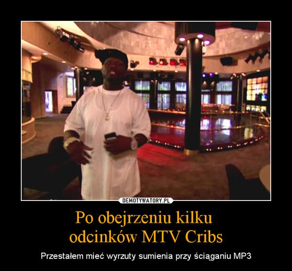 Po obejrzeniu kilku odcinków MTV Cribs – Przestałem mieć wyrzuty sumienia przy ściąganiu MP3