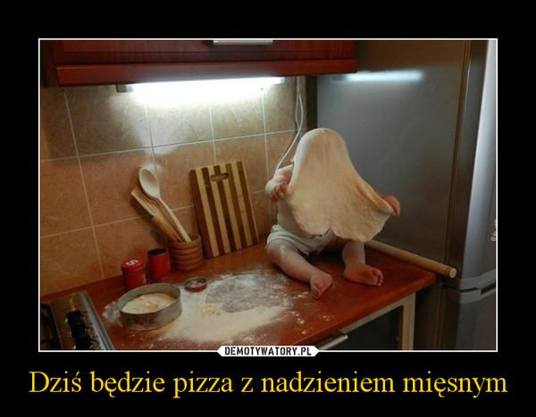 Dziś będzie pizza z nadzieniem mięsnym –