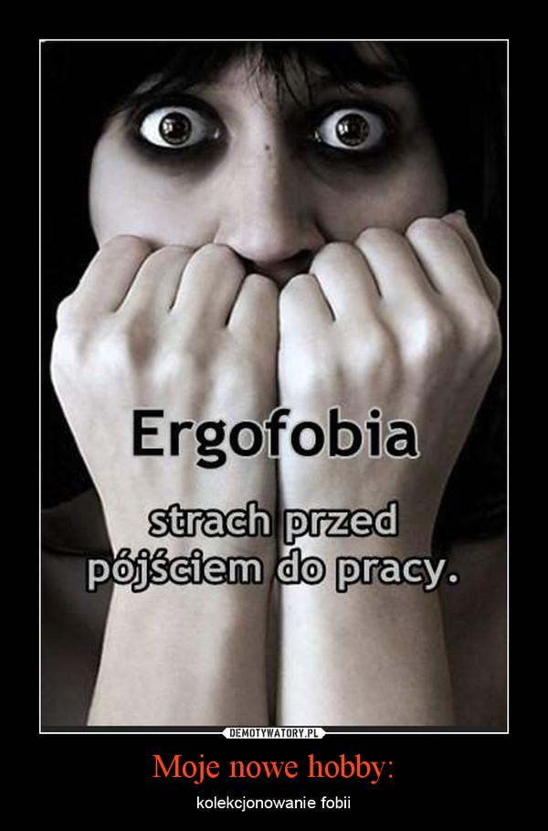 Moje nowe hobby: – kolekcjonowanie fobii