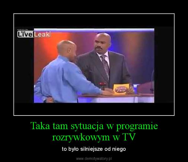 Taka tam sytuacja w programie rozrywkowym w TV – to było silniejsze od niego