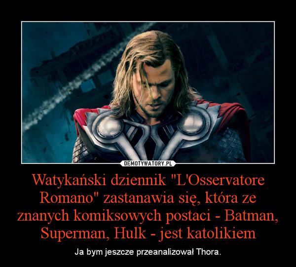 """Watykański dziennik """"L'Osservatore Romano"""" zastanawia się, która ze znanych komiksowych postaci - Batman, Superman, Hulk - jest katolikiem – Ja bym jeszcze przeanalizował Thora."""