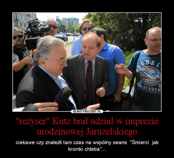 """""""reżyser"""" Kutz brał udział w imprezie urodzinowej Jaruzelskiego – ciekawe czy znaleźli tam czas na wspólny seans  """"Śmierci  jak kromki chleba""""..."""