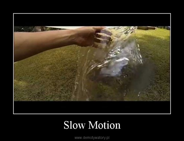 Slow Motion –
