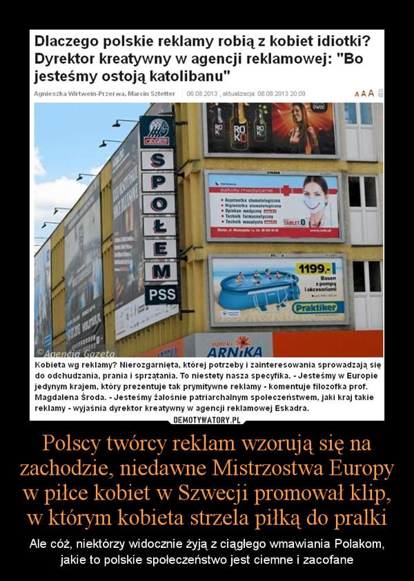 Polscy twórcy reklam wzorują się na zachodzie, niedawne Mistrzostwa Europy w piłce kobiet w Szwecji promował klip, w którym kobieta strzela piłką do pralki – Ale cóż, niektórzy widocznie żyją z ciągłego wmawiania Polakom, jakie to polskie społeczeństwo jest ciemne i zacofane