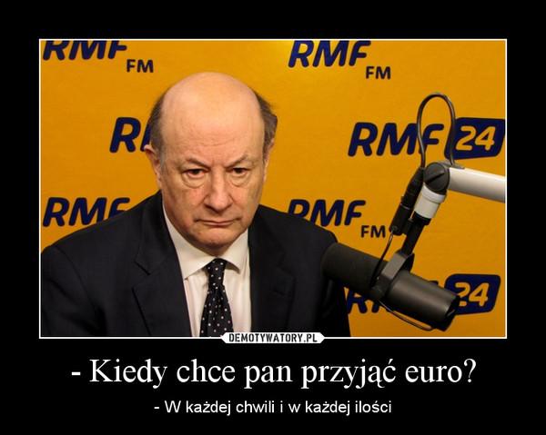 - Kiedy chce pan przyjąć euro? – - W każdej chwili i w każdej ilości