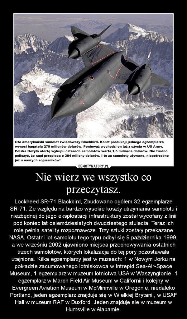 Nie wierz we wszystko co przeczytasz. – Lockheed SR-71 Blackbird, Zbudowano ogółem 32 egzemplarze SR-71. Ze względu na bardzo wysokie koszty utrzymania samolotu i niezbędnej do jego eksploatacji infrastruktury został wycofany z linii pod koniec lat osiemdziesiątych dwudziestego stulecia. Teraz ich rolę pełnią satelity rozpoznawcze. Trzy sztuki zostały przekazane NASA. Ostatni lot samolotu tego typu odbył się 9 października 1999, a we wrześniu 2002 ujawniono miejsca przechowywania ostatnich trzech samolotów, których lokalizacja do tej pory pozostawała utajniona. Kilka egzemplarzy jest w muzeach: 1 w Nowym Jorku na pokładzie zacumowanego lotniskowca w Intrepid Sea-Air-Space Museum, 1 egzemplarz w muzeum lotnictwa USA w Waszyngtonie, 1 egzemplarz w March Field Air Museum w Californii i kolejny w Evergreen Aviation Museum w McMinnville w Oregonie, niedaleko Portland, jeden egzemplarz znajduje się w Wielkiej Brytanii, w USAF Hall w muzeum RAF w Duxford. Jeden znajduje sie w muzeum w Huntsville w Alabamie.