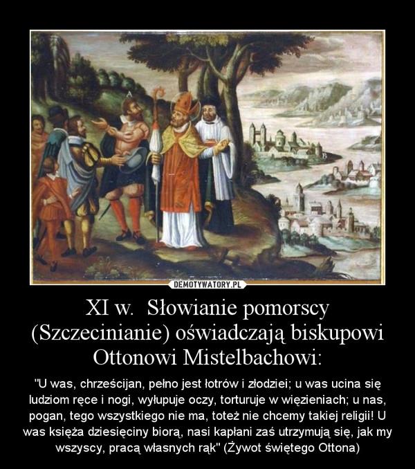 """XI w.  Słowianie pomorscy (Szczecinianie) oświadczają biskupowi Ottonowi Mistelbachowi: – """"U was, chrześcijan, pełno jest łotrów i złodziei; u was ucina się ludziom ręce i nogi, wyłupuje oczy, torturuje w więzieniach; u nas, pogan, tego wszystkiego nie ma, toteż nie chcemy takiej religii! U was księża dziesięciny biorą, nasi kapłani zaś utrzymują się, jak my wszyscy, pracą własnych rąk"""" (Żywot świętego Ottona)"""