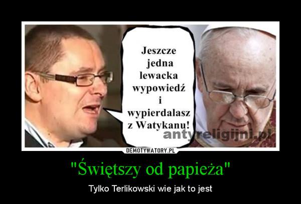 """""""Świętszy od papieża"""" – Tylko Terlikowski wie jak to jest"""