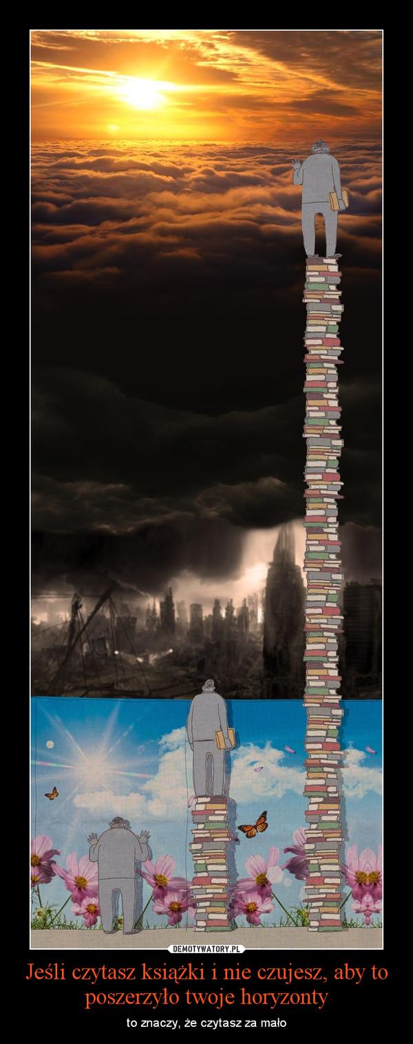 Jeśli czytasz książki i nie czujesz, aby to poszerzyło twoje horyzonty – to znaczy, że czytasz za mało