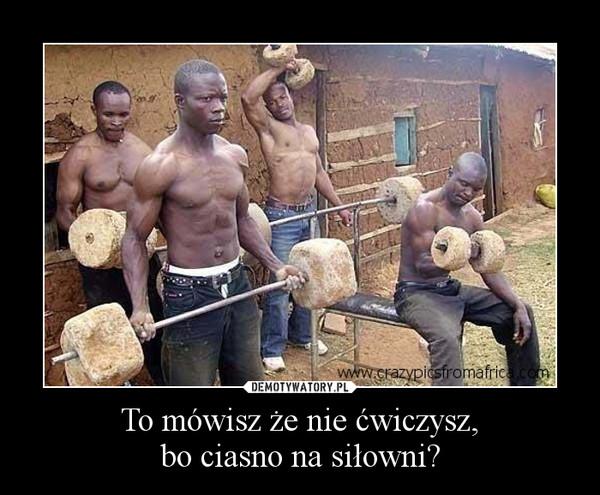 To mówisz że nie ćwiczysz,bo ciasno na siłowni? –