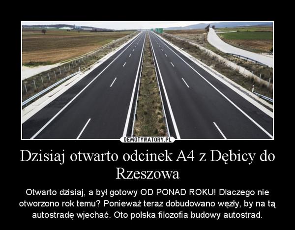 Dzisiaj otwarto odcinek A4 z Dębicy do Rzeszowa – Otwarto dzisiaj, a był gotowy OD PONAD ROKU! Dlaczego nie otworzono rok temu? Ponieważ teraz dobudowano węzły, by na tą autostradę wjechać. Oto polska filozofia budowy autostrad.