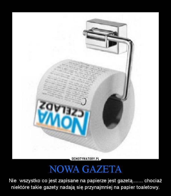 NOWA GAZETA – Nie  wszystko co jest zapisane na papierze jest gazetą....... chociaż niektóre takie gazety nadają się przynajmniej na papier toaletowy.
