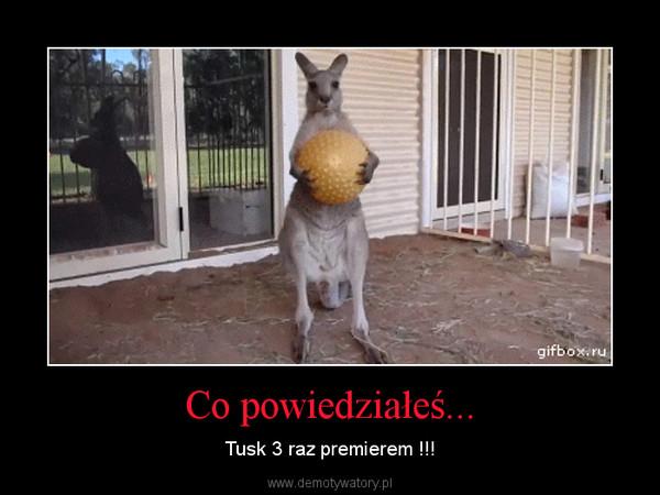 Co powiedziałeś... – Tusk 3 raz premierem !!!