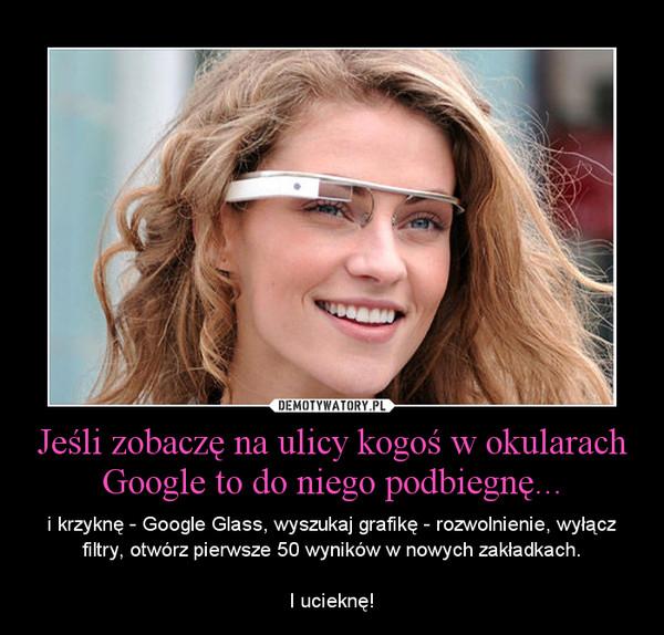 Jeśli zobaczę na ulicy kogoś w okularach Google to do niego podbiegnę... – i krzyknę - Google Glass, wyszukaj grafikę - rozwolnienie, wyłącz filtry, otwórz pierwsze 50 wyników w nowych zakładkach.I ucieknę!
