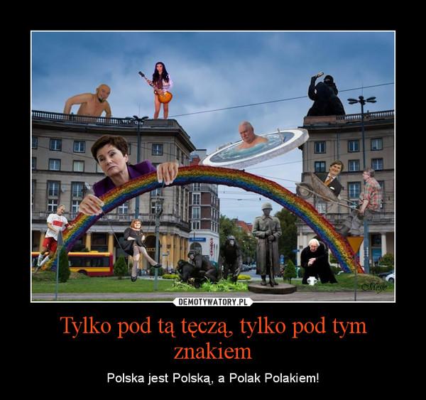 Tylko pod tą tęczą, tylko pod tym znakiem – Polska jest Polską, a Polak Polakiem!