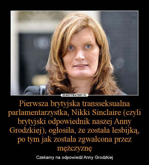 Pierwsza brytyjska transseksualna parlamentarzystka, Nikki Sinclaire (czyli brytyjski odpowiednik naszej Anny Grodzkiej), ogłosiła, że została lesbijką, po tym jak została zgwałcona przez mężczyznę – Czekamy na odpowiedź Anny Grodzkiej
