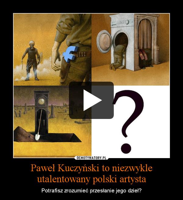 Paweł Kuczyński to niezwykle utalentowany polski artysta – Potrafisz zrozumieć przesłanie jego dzieł?