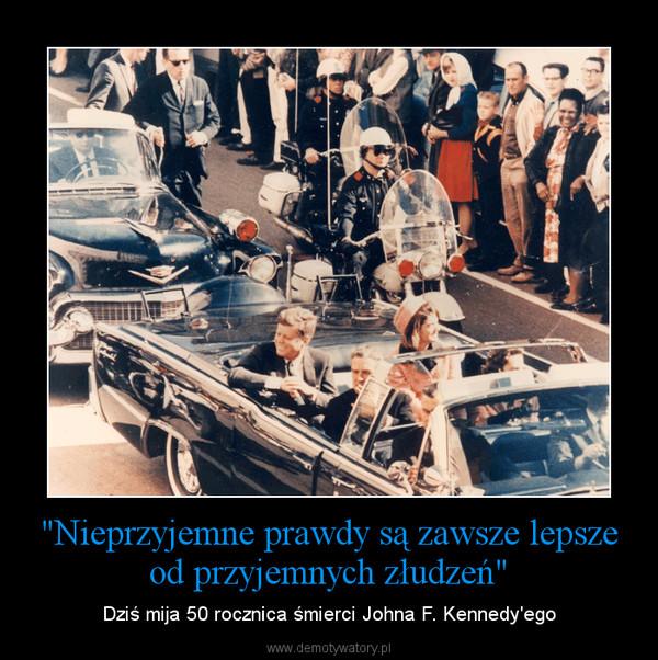 """""""Nieprzyjemne prawdy są zawsze lepsze od przyjemnych złudzeń"""" – Dziś mija 50 rocznica śmierci Johna F. Kennedy'ego"""