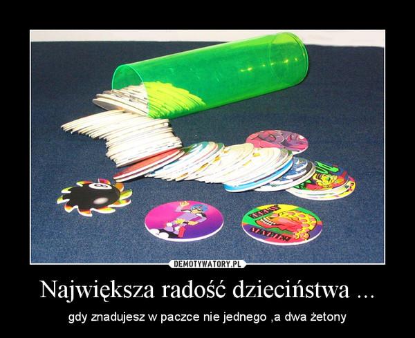 Największa radość dzieciństwa ... – gdy znadujesz w paczce nie jednego ,a dwa żetony