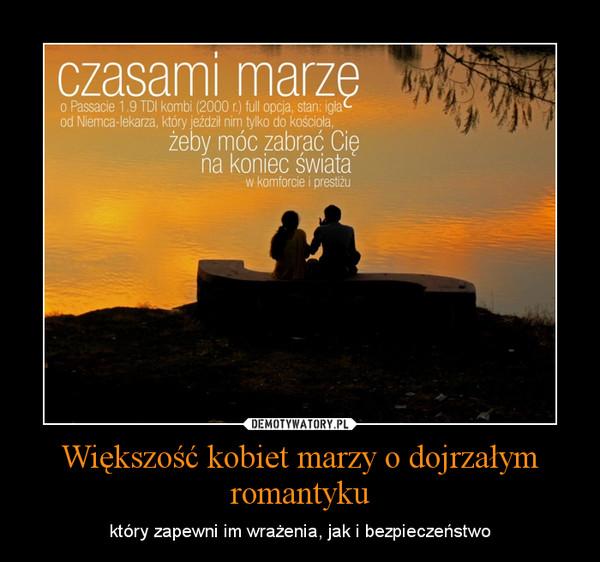 Większość kobiet marzy o dojrzałym romantyku – który zapewni im wrażenia, jak i bezpieczeństwo