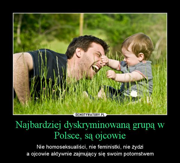 Najbardziej dyskryminowaną grupą w Polsce, są ojcowie – Nie homoseksualiści, nie feministki, nie żydzia ojcowie aktywnie zajmujący się swoim potomstwem