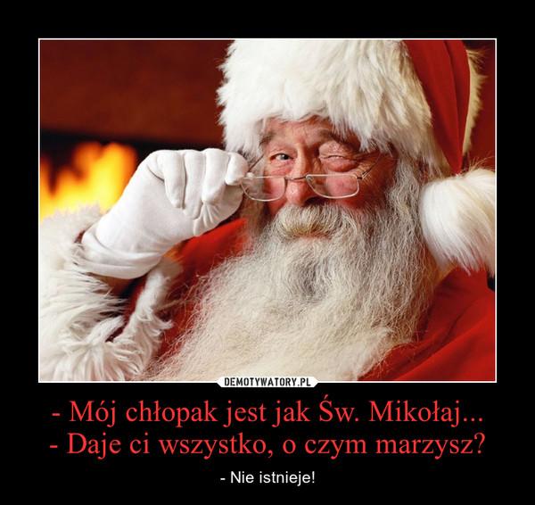 - Mój chłopak jest jak Św. Mikołaj...- Daje ci wszystko, o czym marzysz? – - Nie istnieje!