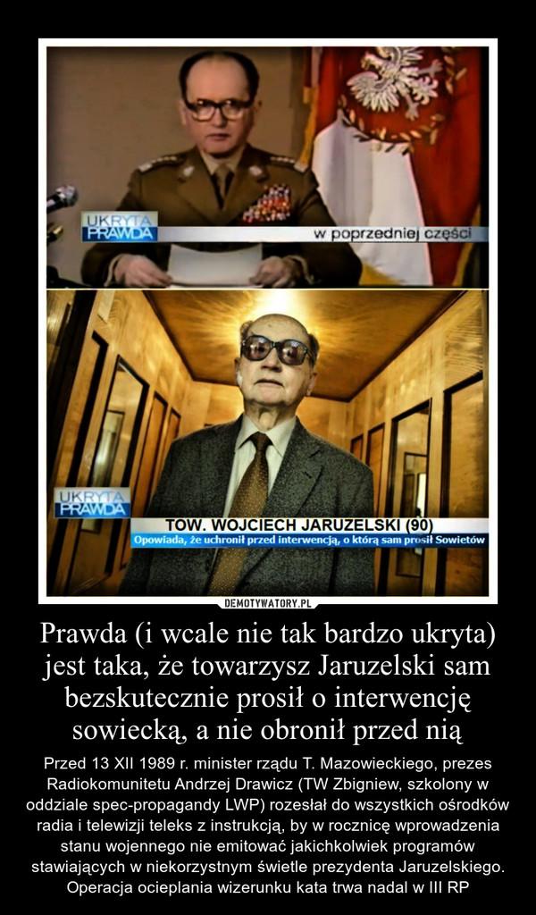 Prawda (i wcale nie tak bardzo ukryta) jest taka, że towarzysz Jaruzelski sam bezskutecznie prosił o interwencję sowiecką, a nie obronił przed nią – Przed 13 XII 1989 r. minister rządu T. Mazowieckiego, prezes Radiokomunitetu Andrzej Drawicz (TW Zbigniew, szkolony w oddziale spec-propagandy LWP) rozesłał do wszystkich ośrodków radia i telewizji teleks z instrukcją, by w rocznicę wprowadzenia stanu wojennego nie emitować jakichkolwiek programów stawiających w niekorzystnym świetle prezydenta Jaruzelskiego. Operacja ocieplania wizerunku kata trwa nadal w III RP