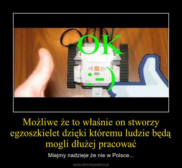 Możliwe że to właśnie on stworzy egzoszkielet dzięki któremu ludzie będą mogli dłużej pracować – Miejmy nadzieje że nie w Polsce...