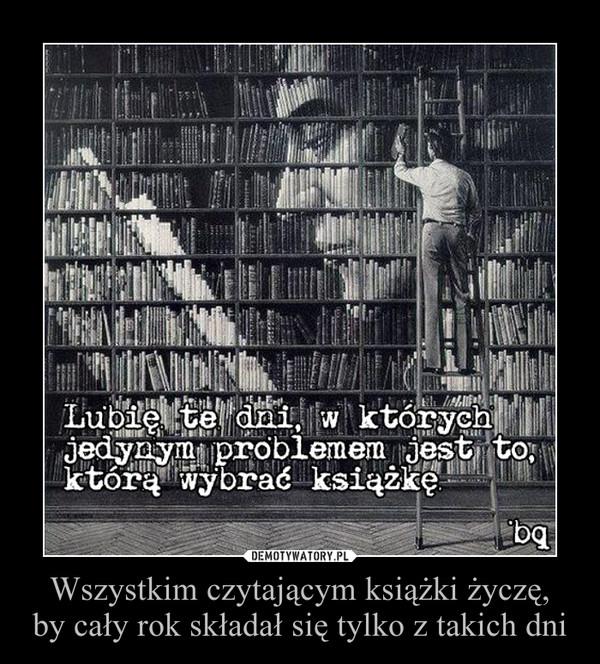 Wszystkim czytającym książki życzę, by cały rok składał się tylko z takich dni –