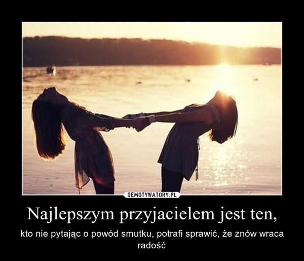 Najlepszym przyjacielem jest ten, – kto nie pytając o powód smutku, potrafi sprawić, że znów wraca radość