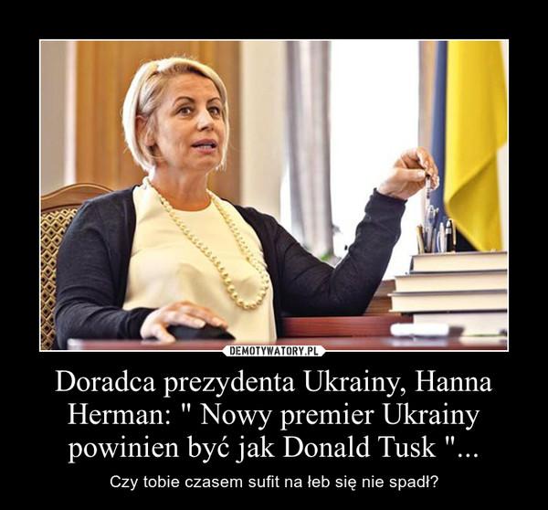 """Doradca prezydenta Ukrainy, Hanna Herman: """" Nowy premier Ukrainy powinien być jak Donald Tusk """"... – Czy tobie czasem sufit na łeb się nie spadł?"""