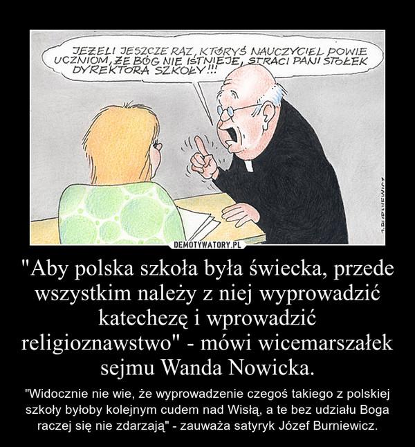 """""""Aby polska szkoła była świecka, przede wszystkim należy z niej wyprowadzić katechezę i wprowadzić religioznawstwo"""" - mówi wicemarszałek sejmu Wanda Nowicka. – """"Widocznie nie wie, że wyprowadzenie czegoś takiego z polskiej szkoły byłoby kolejnym cudem nad Wisłą, a te bez udziału Boga raczej się nie zdarzają"""" - zauważa satyryk Józef Burniewicz."""