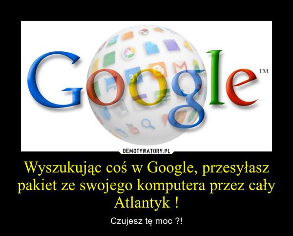 Wyszukując coś w Google, przesyłasz pakiet ze swojego komputera przez cały Atlantyk ! – Czujesz tę moc ?!