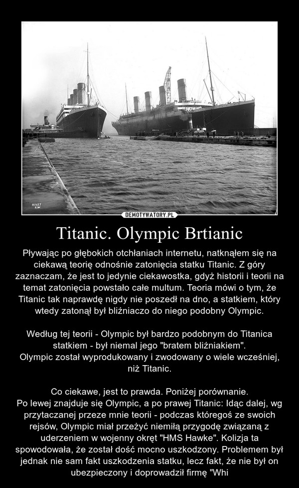 """Titanic. Olympic Brtianic – Pływając po głębokich otchłaniach internetu, natknąłem się na ciekawą teorię odnośnie zatonięcia statku Titanic. Z góry zaznaczam, że jest to jedynie ciekawostka, gdyż historii i teorii na temat zatonięcia powstało całe multum. Teoria mówi o tym, że Titanic tak naprawdę nigdy nie poszedł na dno, a statkiem, który wtedy zatonął był bliźniaczo do niego podobny Olympic.Według tej teorii - Olympic był bardzo podobnym do Titanica statkiem - był niemal jego """"bratem bliźniakiem"""".Olympic został wyprodukowany i zwodowany o wiele wcześniej, niż Titanic.Co ciekawe, jest to prawda. Poniżej porównanie.Po lewej znajduje się Olympic, a po prawej Titanic: Idąc dalej, wg przytaczanej przeze mnie teorii - podczas któregoś ze swoich rejsów, Olympic miał przeżyć niemiłą przygodę związaną z uderzeniem w wojenny okręt """"HMS Hawke"""". Kolizja ta spowodowała, że został dość mocno uszkodzony. Problemem był jednak nie sam fakt uszkodzenia statku, lecz fakt, że nie był on ubezpieczony i doprowadził firmę """"Whi"""