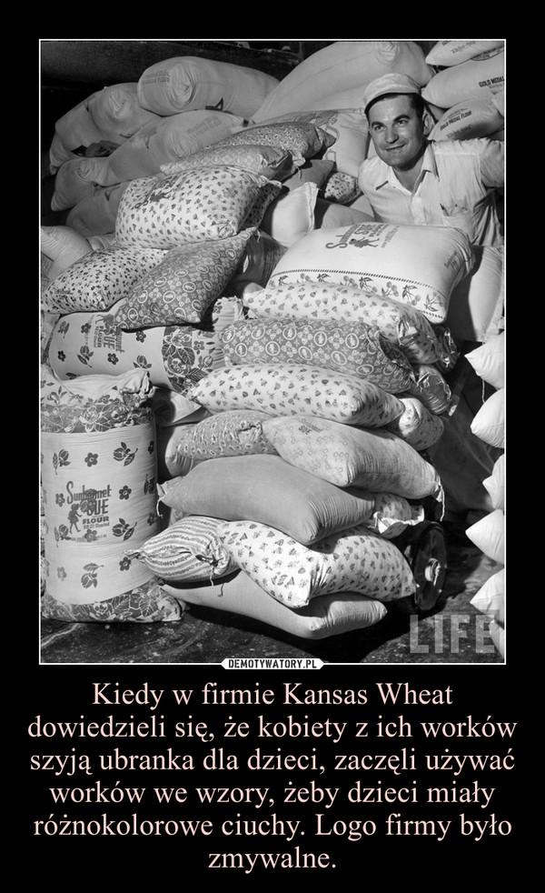 Kiedy w firmie Kansas Wheat dowiedzieli się, że kobiety z ich worków szyją ubranka dla dzieci, zaczęli używać worków we wzory, żeby dzieci miały różnokolorowe ciuchy. Logo firmy było zmywalne. –