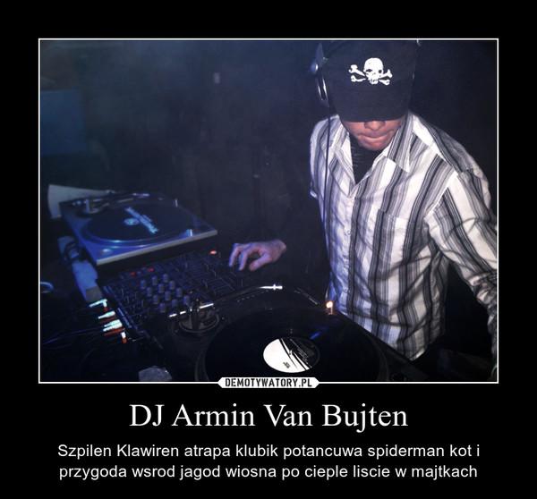 DJ Armin Van Bujten – Szpilen Klawiren atrapa klubik potancuwa spiderman kot i przygoda wsrod jagod wiosna po cieple liscie w majtkach