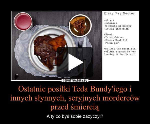 Ostatnie posiłki Teda Bundy'iego i innych słynnych, seryjnych morderców przed śmiercią – A ty co byś sobie zażyczył?