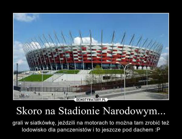 Skoro na Stadionie Narodowym... – grali w siatkówkę, jeździli na motorach to można tam zrobić też lodowisko dla panczenistów i to jeszcze pod dachem :P