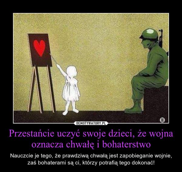 Przestańcie uczyć swoje dzieci, że wojna oznacza chwałę i bohaterstwo – Nauczcie je tego, że prawdziwą chwałą jest zapobieganie wojnie, zaś bohaterami są ci, którzy potrafią tego dokonać!