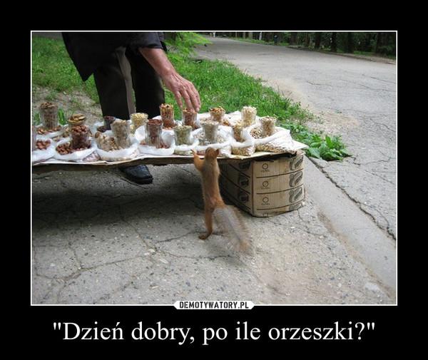 """""""Dzień dobry, po ile orzeszki?"""" –"""