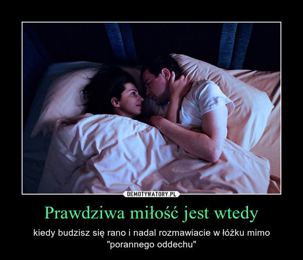 """Prawdziwa miłość jest wtedy – kiedy budzisz się rano i nadal rozmawiacie w łóżku mimo """"porannego oddechu"""""""