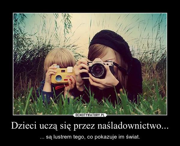 Dzieci uczą się przez naśladownictwo... – ... są lustrem tego, co pokazuje im świat.