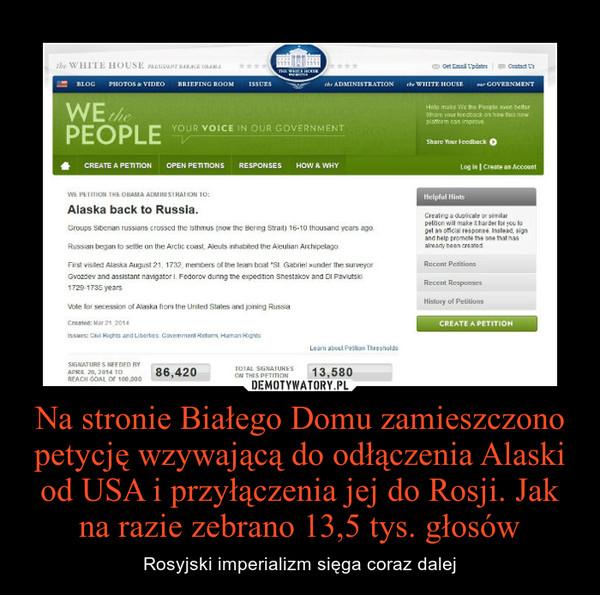Na stronie Białego Domu zamieszczono petycję wzywającą do odłączenia Alaski od USA i przyłączenia jej do Rosji. Jak na razie zebrano 13,5 tys. głosów – Rosyjski imperializm sięga coraz dalej