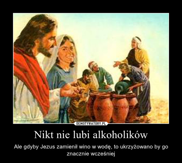 Nikt nie lubi alkoholików – Ale gdyby Jezus zamienił wino w wodę, to ukrzyżowano by go znacznie wcześniej