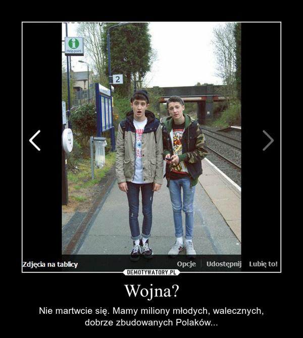 Wojna? – Nie martwcie się. Mamy miliony młodych, walecznych, dobrze zbudowanych Polaków...