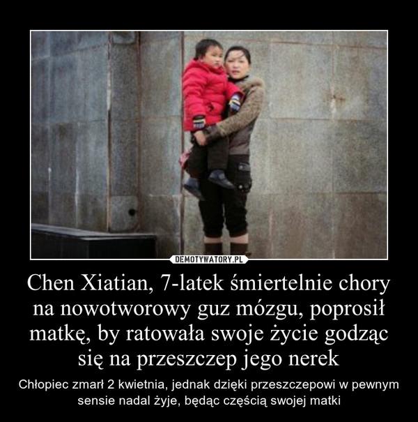 Chen Xiatian, 7-latek śmiertelnie chory na nowotworowy guz mózgu, poprosił matkę, by ratowała swoje życie godząc się na przeszczep jego nerek – Chłopiec zmarł 2 kwietnia, jednak dzięki przeszczepowi w pewnym sensie nadal żyje, będąc częścią swojej matki