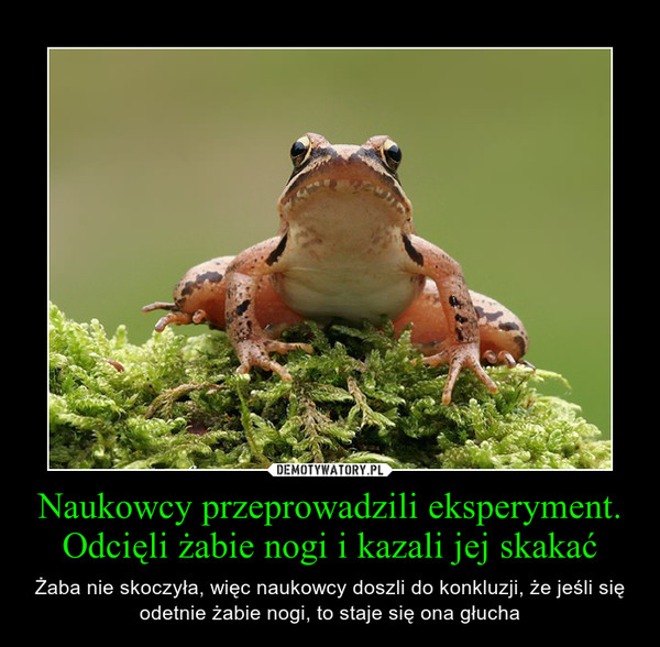 Naukowcy przeprowadzili eksperyment. Odcięli żabie nogi i kazali jej skakać – Żaba nie skoczyła, więc naukowcy doszli do konkluzji, że jeśli się odetnie żabie nogi, to staje się ona głucha